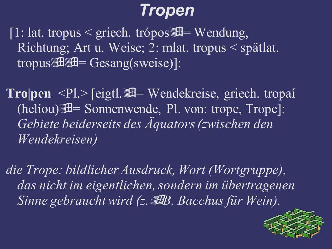 Tropen [1: lat. tropus < griech. trópos= Wendung, Richtung; Art u. Weise; 2: mlat. tropus < spätlat. tropus= Gesang(sweise)]: